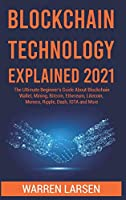 Blockchain Technology Explained 2021: The Ultimate Beginner's Guide About Blockchain Wallet, Mining, Bitcoin, Ethereum, Litecoin, Monero, Ripple, Dash, IOTA and More