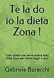 Te la do io la dieta Zona !: Tutto quello che serve sapere sulla dieta Zona per vivere magri e sani