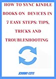 HOW TO SYNC KINDLE BOOKS ON ALL DEVICES IN 7 EASY STEPS: TIPS, TRICKS AND TROUBLESHOOTING : Step by Step Guide to Mastering your Kindle E-readers, Fire ... Collection (how-to Book 2) (English Edition)