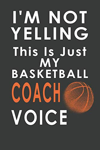 I\'m Not Yelling This Is Just My Basketball Coach Voice: Lined Notebook Journal basketball lovers for girls, boys, women & men Perfect gift idea for Basketball coaches