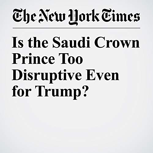 Is the Saudi Crown Prince Too Disruptive Even for Trump? copertina