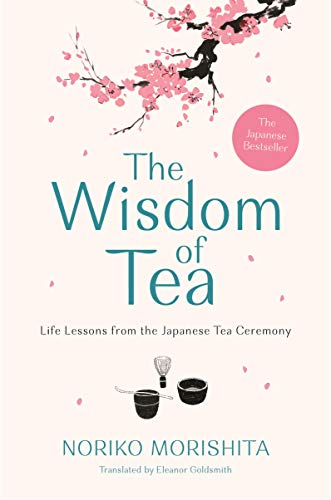 The Wisdom of Tea: Life Lessons from the Japanese Tea Ceremony