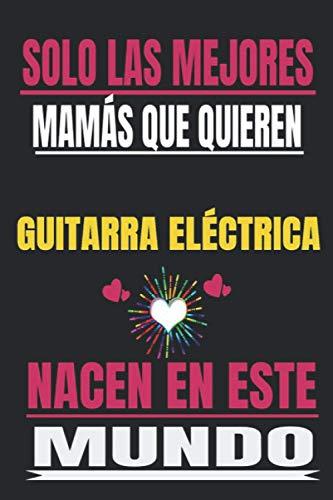 SOLO LAS MEJORES MAMÁS QUE QUIEREN Guitarra eléctrica NACEN EN ESTE MUNDO:...