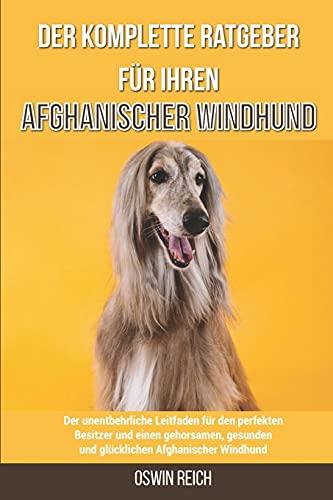 Der komplette Ratgeber für Ihren Afghanischer Windhund: Der unentbehrliche Leitfaden für den perfekten Besitzer und einen gehorsamen, gesunden und glücklichen Afghanischer Windhund