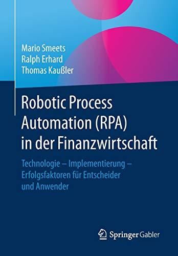 Robotic Process Automation (RPA) in der Finanzwirtschaft: Technologie – Implementierung – Erfolgsfaktoren für Entscheider und Anwender