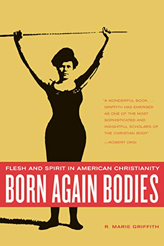 Born Again Bodies: Flesh and Spirit in American...