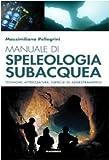 Manuale di speleologia subacquea. Tecniche, attrezzature ed esercizi di addestramento...