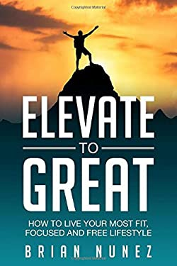Elevate to Great: How to live your most fit, focused and free lifestyle.