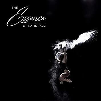 The Essence of Latin Jazz - Brilliant Collection of Spanish Style Jazz Music, Warm Nights, Club Fiesta, Dancefloor, Dream Life, Sweet Summer Days, Under the Palms, Cocktail Bar