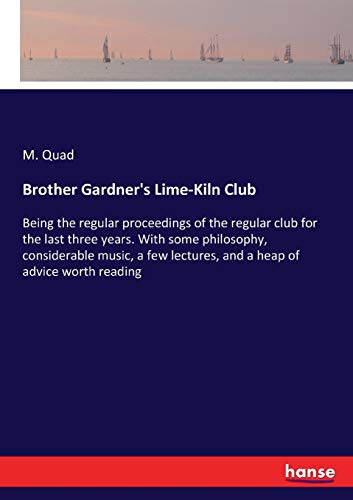 Brother Gardner's Lime-Kiln Club: Being the regular proceedings of the regular club for the last three years. With some philosophy, considerable ... lectures, and a heap of advice worth reading