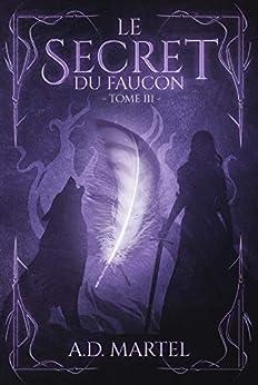 Le Secret du Faucon: Tome 3 par [A.D. Martel]