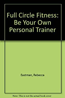 Full Circle Fitness: Be Your Own Personal Trainer