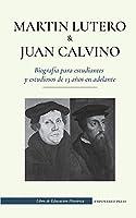 Martín Lutero y Juan Calvino - Biografía para estudiantes y estudiosos de 13 años en adelante: (Los hombres de Dios que cambiaron el mundo cristiano con una reforma) (Libro de Educación Histórica)