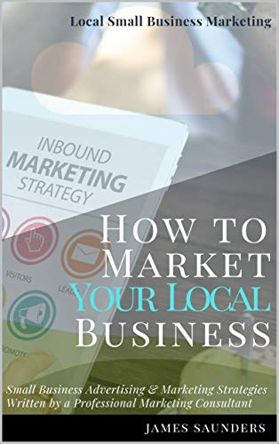 Amazon Com Local Small Business Marketing How To Market Your Local Business Small Business Advertising Marketing Strategies From An Online Marketing Consultant Ebook Saunders James Kindle Store