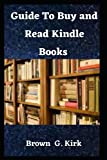 GUIDE TO BUY AND READ KINDLE BOOKS: A Complete Instructional Manual On How To Buy Kindle Books On Your iPhone, iPad, Mac, Kindle And iOS Devices With Pictorial Guide
