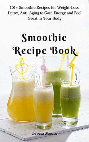Smoothie Recipe Book: 101+ Smoothie Recipes for Weight-Loss, Detox, Anti-Aging to Gain Energy and Feel Great in Your Body (Quick and Easy Natural Food Book 18)