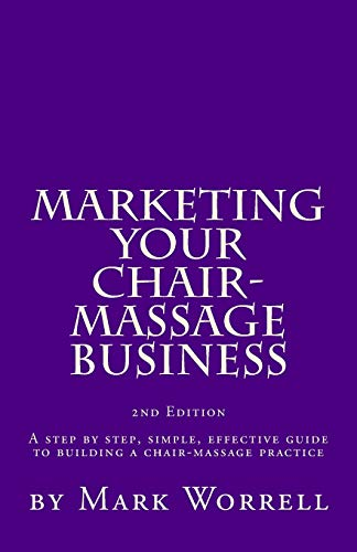 Marketing Your Chair-Massage Business: A step by step, simple, effective guide to building a chair-massage practice