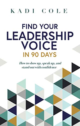 Find Your Leadership Voice In 90 Days : How to show up, speak up, and stand out with confidence.
