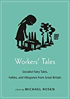 Workers' Tales: Socialist Fairy Tales, Fables, and Allegories from Great Britain (Oddly Modern Fairy Tales)