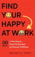 Find Your Happy at Work: 50 Ways to Get Unstuck, Move Past Boredom, and Discover Fulfillment