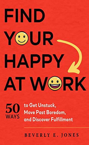 Find Your Happy at Work: 50 Ways to Get Unstuck, Move Past Boredom, and Discover...