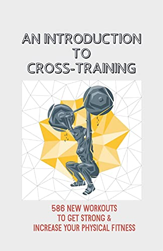 An Introduction To Cross-Training: 586 New Workouts To Get Strong & Increase Your Physical Fitness: Kettlebell Workouts (English Edition)