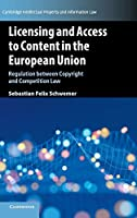 Licensing and Access to Content in the European Union: Regulation between Copyright and Competition Law (Cambridge Intellectual Property and Information Law, Series Number 49)