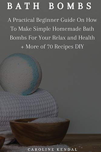 Bath Bombs: A Practical Beginner Guide On How To Make Simple Homemade Bath Bombs For Your Relax and Health + More of 70 Recipes DIY