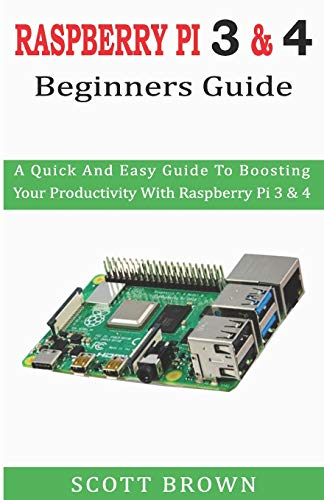 RASPBERRY PI 3 & 4 BEGINNERS GUIDE: A Quick And Easy Guide To Boosting Your Productivity With Raspberry Pi 3 & 4