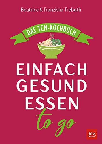Einfach gesund essen to go: Das TCM-Kochbuch