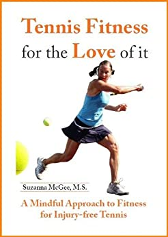 Tennis Fitness for the Love of it: A Mindful Approach to Fitness for Injury-Free Tennis by [Suzanna McGee]