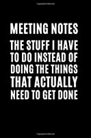 Meeting Notes - The Stuff I Have to Do Instead of Doing the Things That Actually Need to Get Done: Funny Gift For Coworker, Great Gag Gift Idea With Funny Saying On Cover, Appreciation Gift for Employees, Hilarious Office Sarcastic Joke Journals, Blank Li