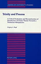 Trinity and Process: A Critical Evaluation and Reconstruction of Hartshorne's Di-Polar Theism Towards a Trinitarian Metaphysics (American University Studies)