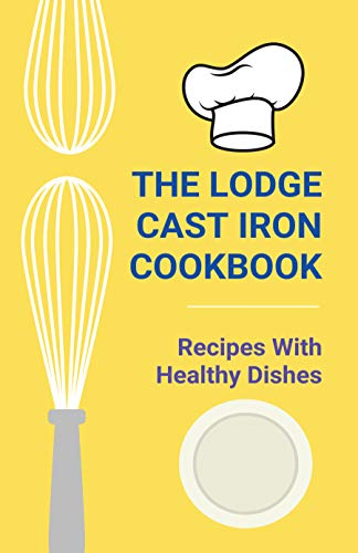 The Lodge Cast Iron Cookbook: Recipes With Healthy Dishes: Lodge Cast Iron Cookbook (English Edition)