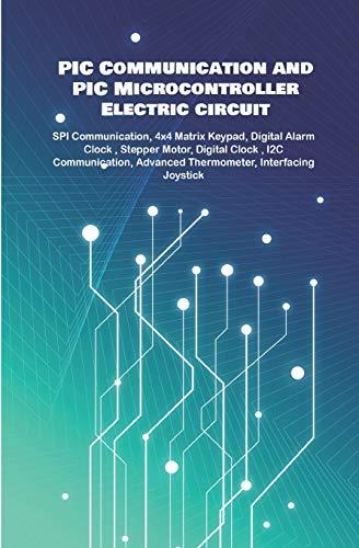PIC Communication and PIC Microcontroller Electric circuit Projects Handson: SPI Communication, 4x4 Matrix Keypad, Digital Alarm Clock ,...