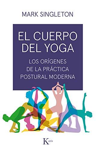 El cuerpo del yoga: Los orígenes de la práctica postural moderna (Ensayo)