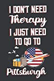 I Don t Need Therapy I Just Need To Go To Pittsburgh: Pittsburgh Travel Notebook | Pittsburgh Vacation Journal | Diary And Logbook Gift | To Do Lists ... More  | 6x 9 (15.24 x 22.86 cm) 120 Pages