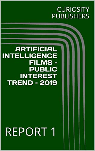 ARTIFICIAL INTELLIGENCE FILMS –PUBLIC INTEREST TREND – 2019: REPORT 1 (English Edition)