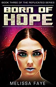 Born of Hope: Book 3 in the Replicated Trilogy by [Melissa Faye]