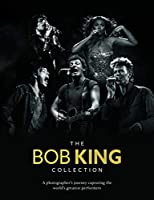 The Bob King Collection: A Photographer's Journey Capturing the World's Greatest Performers