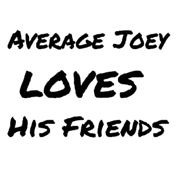 Average Joey Loves His Friends