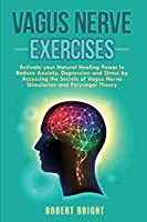 Vagus Nerve Exercises: Activate your Natural Healing Power to Reduce Anxiety, Depression and Stress by Accessing the Secrets of Vagus Nerve Stimulation and Polyvagal Theory