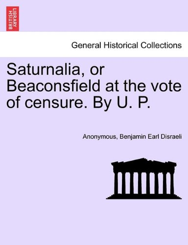 Saturnalia, or Beaconsfield at the vote of censure. By U. P.