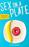 Sex On A Plate: 49 Sinfully Simple Recipes That Will Save Your Relationship