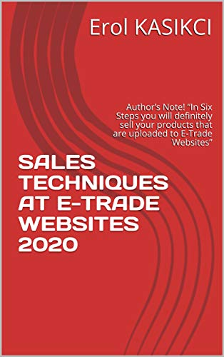 "SALES TECHNIQUES AT E-TRADE WEBSITES 2020: Author's Note!  ""In Six Steps you will definitely sell your products that are uploaded to E-Trade Websites"" (English Edition)"