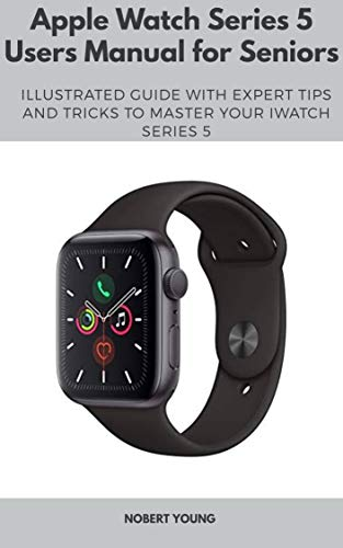 Apple Watch Series 5 Users Manual for Seniors: Illustrated Guide with Expert Tips and Tricks to Master Your iWatch Series 5 (English Edition)