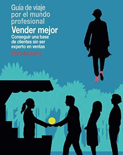 Vender Mejor: Conseguir una base de clientes sin ser experto en ventas (Guías de viaje por el mundo profesional)