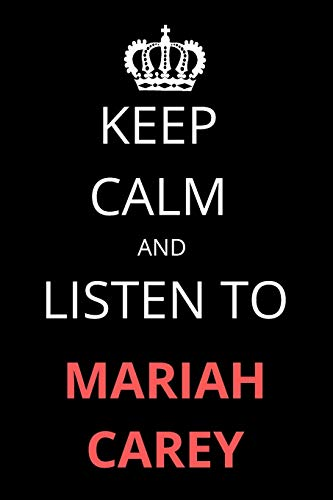 Keep Calm and Listen To Mariah Carey: Notebook/Journal/Diary For Mariah Carey Fans 6x9 Inches A5 100 Lined Pages High Quality Small and Easy To Transport