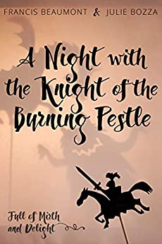 A Night with the Knight of the Burning Pestle: Full of Mirth and Delight by [Julie Bozza, Francis Beaumont]