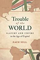 Trouble of the World: Slavery and Empire in the Age of Capital